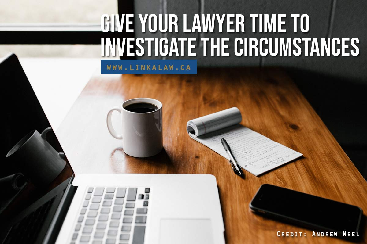 Give your lawyer time to investigate the circumstances